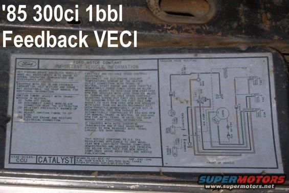 85i6map.jpg '85 300ci Feedback Carb VECI Label on the filler panel beside the hood latch, between the core support & the grille  [url=http://www.supermotors.net/registry/media/265822][img]http://www.supermotors.net/getfile/265822/thumbnail/carb1bbl.jpg[/img][/url]  For other carburetors, try these:  http://www.garysgaragemahal.com  http://www1.autozone.com/servlet/UiBroker?ForwardPage=az/cds/en_us/0900823d/80/0c/e6/05/0900823d800ce605.jsp   [url=http://www.supermotors.net/registry/media/858380][img]http://www.supermotors.net/getfile/858380/thumbnail/veci.jpg[/img][/url]  Before madly ripping out all the emissions systems on your vehicle, read [url=http://www.fourdoorbronco.com/board/showthread.php?5427-Emissions-Systems]this article[/url].